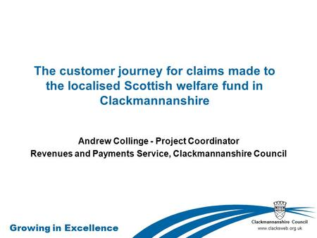 Clackmannanshire Council www.clacksweb.org.uk Growing in Excellence The customer journey for claims made to the localised Scottish welfare fund in Clackmannanshire.