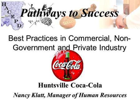 Pathways to Success Best Practices in Commercial, Non- Government and Private Industry Huntsville Coca-Cola Nancy Klatt, Manager of Human Resources.