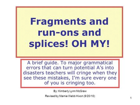 Fragments and run-ons and splices! OH MY! A brief guide. To major grammatical errors that can turn potential A's into disasters teachers will cringe when.
