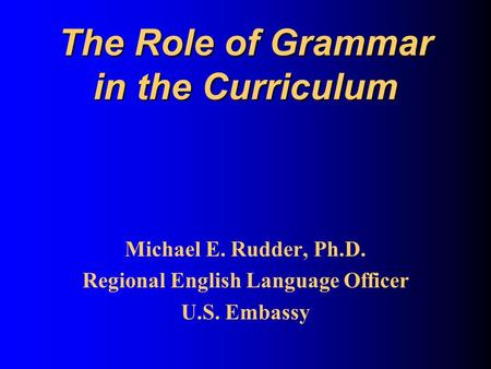 The Role of Grammar in the Curriculum Michael E. Rudder, Ph.D. Regional English Language Officer U.S. Embassy.