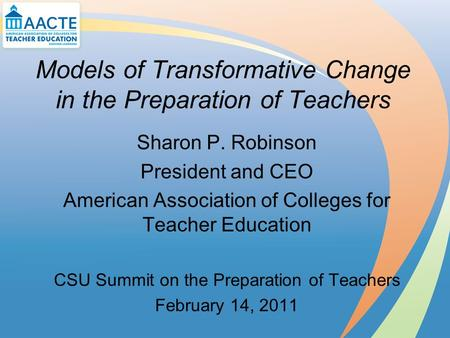 Models of Transformative Change in the Preparation of Teachers Sharon P. Robinson President and CEO American Association of Colleges for Teacher Education.