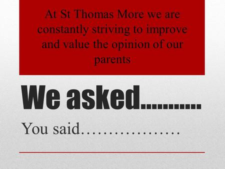 We asked……….. You said……………… At St Thomas More we are constantly striving to improve and value the opinion of our parents.
