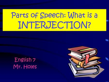 Parts of Speech: What is a INTERJECTION? English 7 Mr. Holes.