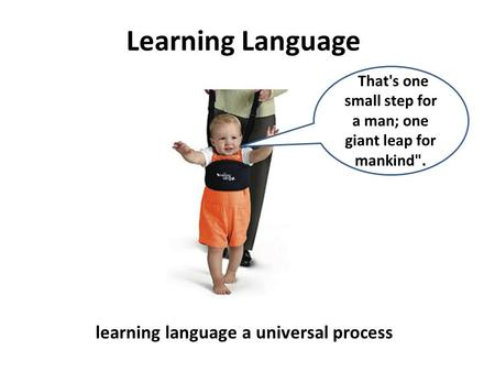 Learning Language learning language a universal process  That's one small step for a man; one giant leap for mankind.