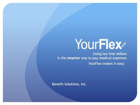 Using tax-free dollars is the smarter way to pay medical expenses YourFlex makes it easy Benefit Solutions, Inc.