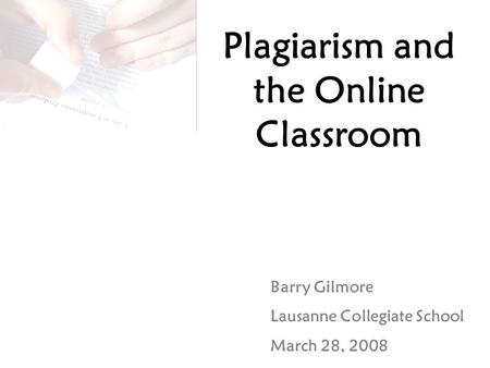 Plagiarism and the Online Classroom Barry Gilmore Lausanne Collegiate School March 28, 2008.