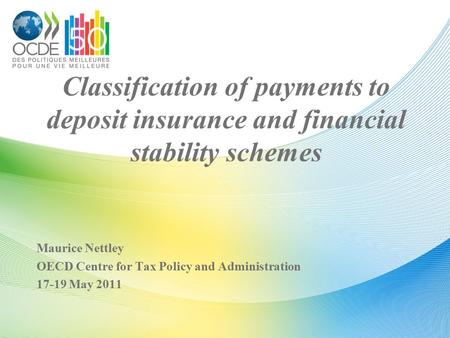 Classification of payments to deposit insurance and financial stability schemes Maurice Nettley OECD Centre for Tax Policy and Administration 17-19 May.