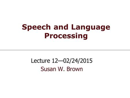 Speech and Language Processing Lecture 12—02/24/2015 Susan W. Brown.