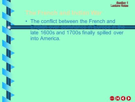 The French and Indian War The conflict between the French and English over dominance in Europe in the late 1600s and 1700s finally spilled over into America.