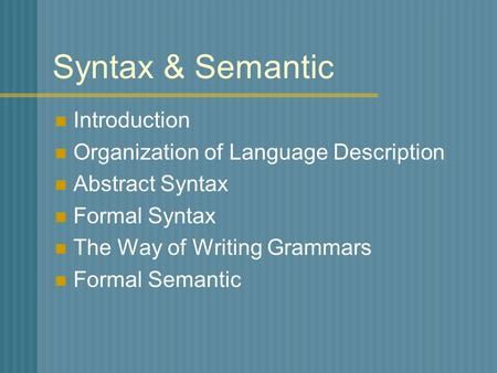 Syntax & Semantic Introduction Organization of Language Description Abstract Syntax Formal Syntax The Way of Writing Grammars Formal Semantic.
