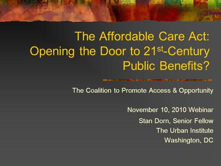 The Affordable Care Act: Opening the Door to 21 st -Century Public Benefits? The Coalition to Promote Access & Opportunity November 10, 2010 Webinar Stan.