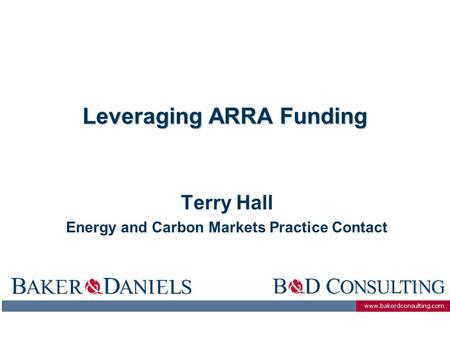 Www.bakerdconsulting.com Leveraging ARRA Funding Terry Hall Energy and Carbon Markets Practice Contact.