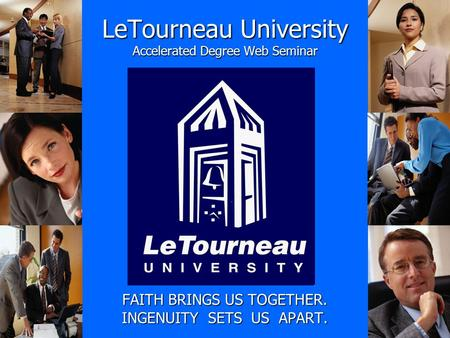 LeTourneau University Accelerated Degree Web Seminar FAITH BRINGS US TOGETHER. INGENUITY SETS US APART.