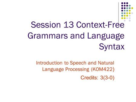 Session 13 Context-Free Grammars and Language Syntax Introduction to Speech and Natural Language Processing (KOM422 ) Credits: 3(3-0)