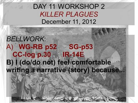 TARGET TIME: DAY 11 WORKSHOP 2 KILLER PLAGUES December 11, 2012 BELLWORK: A) WG-RB p52 SG-p53 CC-log p.30IR-14E B) I (do/do not) feel comfortable writing.