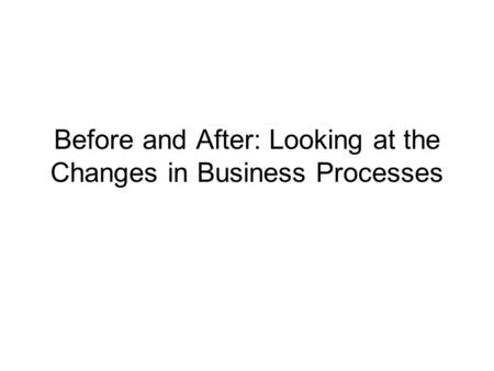 Before and After: Looking at the Changes in Business Processes.