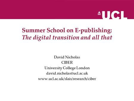 Summer School on E-publishing: The digital transition and all that David Nicholas CIBER University College London