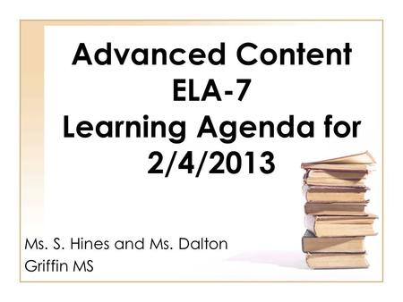 Advanced Content ELA-7 Learning Agenda for 2/4/2013 Ms. S. Hines and Ms. Dalton Griffin MS.