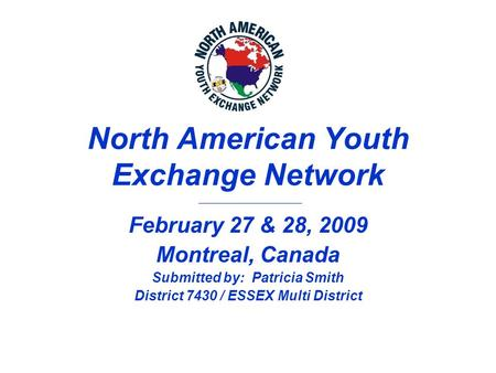 North American Youth Exchange Network February 27 & 28, 2009 Montreal, Canada Submitted by: Patricia Smith District 7430 / ESSEX Multi District.