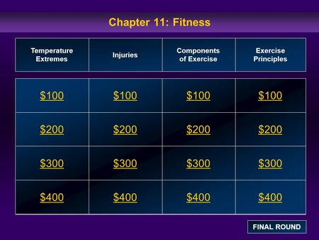 Chapter 11: Fitness $100 $200 $300 $400 $100$100$100 $200 $300 $400 Temperature Extremes Injuries Components of Exercise Exercise Principles FINAL ROUND.