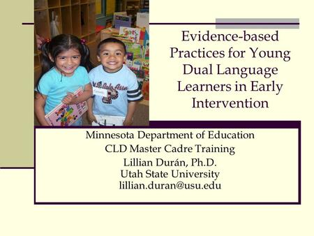 Evidence-based Practices for Young Dual Language Learners in Early Intervention Minnesota Department of Education CLD Master Cadre Training Lillian Durán,