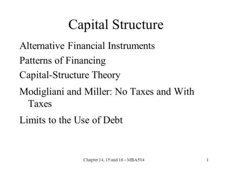 Chapter 14, 15 and 16 – MBA5041 Capital Structure Alternative Financial Instruments Patterns of Financing Capital-Structure Theory Modigliani and Miller: