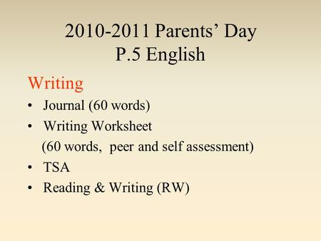 2010-2011 Parents' Day P.5 English Writing Journal (60 words) Writing Worksheet (60 words, peer and self assessment) TSA Reading & Writing (RW)
