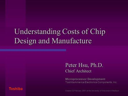 Toshiba Understanding Costs of Chip Design and Manufacture Peter Hsu, Ph.D. Chief Architect Microprocessor Development Toshiba America Electronics Components,