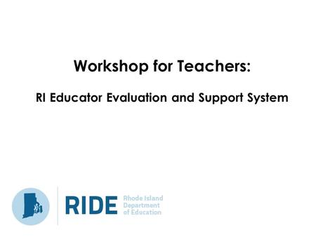 Workshop for Teachers: RI Educator Evaluation and Support System.
