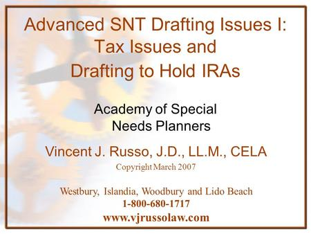 Advanced SNT Drafting Issues I: Tax Issues and Drafting to Hold IRAs Academy of Special Needs Planners Vincent J. Russo, J.D., LL.M., CELA Copyright March.