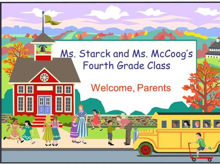 Ms. Starck and Ms. McCoog's Fourth Grade Class Welcome, Parents.