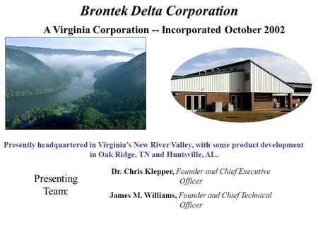 A Virginia Corporation -- Incorporated October 2002 Brontek Delta Corporation Presently headquartered in Virginia's New River Valley, with some product.