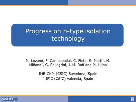 Haga clic para modificar el estilo de texto del patrón Progress on p-type isolation technology M. Lozano, F. Campabadal, C. Fleta, S. Martí *, M. Miñano.