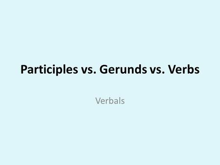 Participles vs. Gerunds vs. Verbs Verbals. Standard ELACC8L1: Demonstrate command of the conventions of standard English grammar and usage when writing.