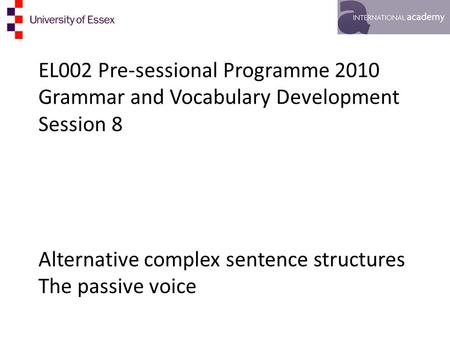 EL002 Pre-sessional Programme 2010 Grammar and Vocabulary Development Session 8 Alternative complex sentence structures The passive voice.