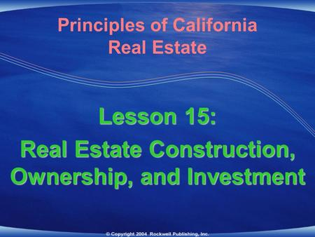 Lesson 15: Real Estate Construction, Ownership, <strong>and</strong> Investment Principles of California Real Estate.