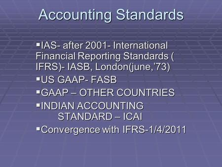 Accounting Standards  IAS- after 2001- International Financial Reporting Standards ( IFRS)- IASB, London(june,'73)  US GAAP- FASB  GAAP – OTHER COUNTRIES.