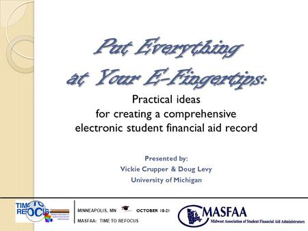 MINNEAPOLIS, MN OCTOBER 18-21 MASFAA: TIME TO REFOCUS Put Everything at Your E-Fingertips: Practical ideas for creating a comprehensive electronic student.