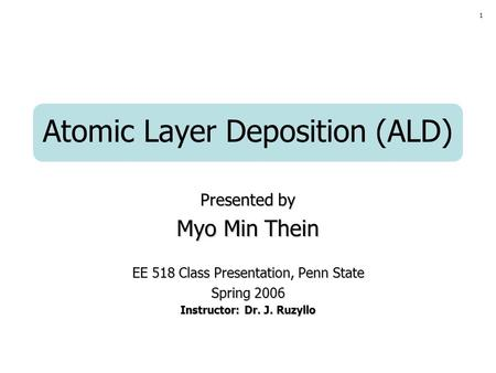 1 Atomic Layer Deposition (ALD) Presented by Myo Min Thein EE 518 Class Presentation, Penn State Spring 2006 Instructor: Dr. J. Ruzyllo.