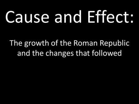 Cause and Effect: The growth of the Roman Republic and the changes that followed.