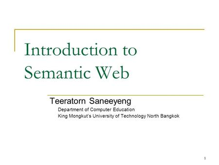 1 1 Introduction to Semantic Web Teeratorn Saneeyeng Department of Computer Education King Mongkut's University of Technology North Bangkok.