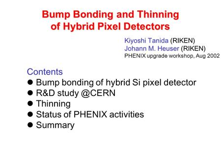 Bump Bonding and Thinning of Hybrid Pixel Detectors Kiyoshi Tanida (RIKEN) Johann M. Heuser (RIKEN) PHENIX upgrade workshop, Aug 2002 Contents Bump bonding.