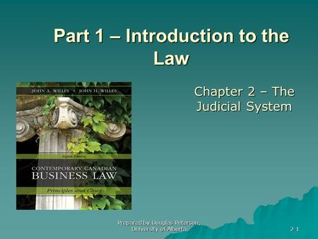 Prepared by Douglas Peterson, University of Alberta 2-1 Part 1 – Introduction to the Law Chapter 2 – The Judicial System.