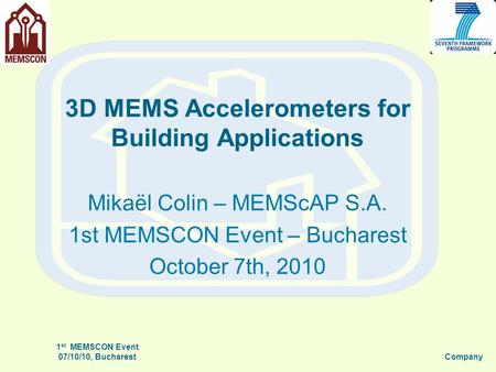 3D MEMS Accelerometers for Building Applications Mikaël Colin – MEMScAP S.A. 1st MEMSCON Event – Bucharest October 7th, 2010 1 st MEMSCON Event 07/10/10,