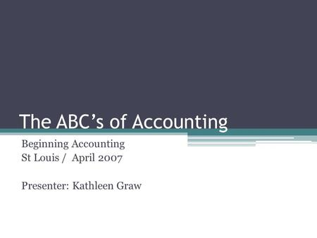 The ABC's of Accounting Beginning Accounting St Louis / April 2007 Presenter: Kathleen Graw.