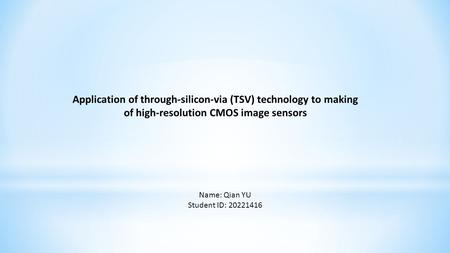 Application of through-silicon-via (TSV) technology to making of high-resolution CMOS image sensors Name: Qian YU Student ID: 20221416.