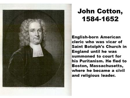 John Cotton, 1584-1652 English-born American cleric who was vicar of Saint Botolph's Church in England until he was summoned to court for his Puritanism.