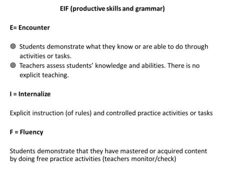 EIF (productive skills and grammar) E= Encounter  Students demonstrate what they know or are able to do through activities or tasks.  Teachers assess.