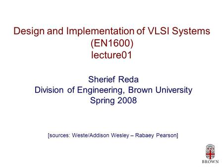 Design and Implementation of VLSI Systems (EN1600) lecture01 Sherief Reda Division of Engineering, Brown University Spring 2008 [sources: Weste/Addison.