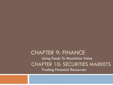 CHAPTER 9: FINANCE Using Funds To Maximize Value CHAPTER 10: SECURITIES MARKETS Trading Financial Resources.